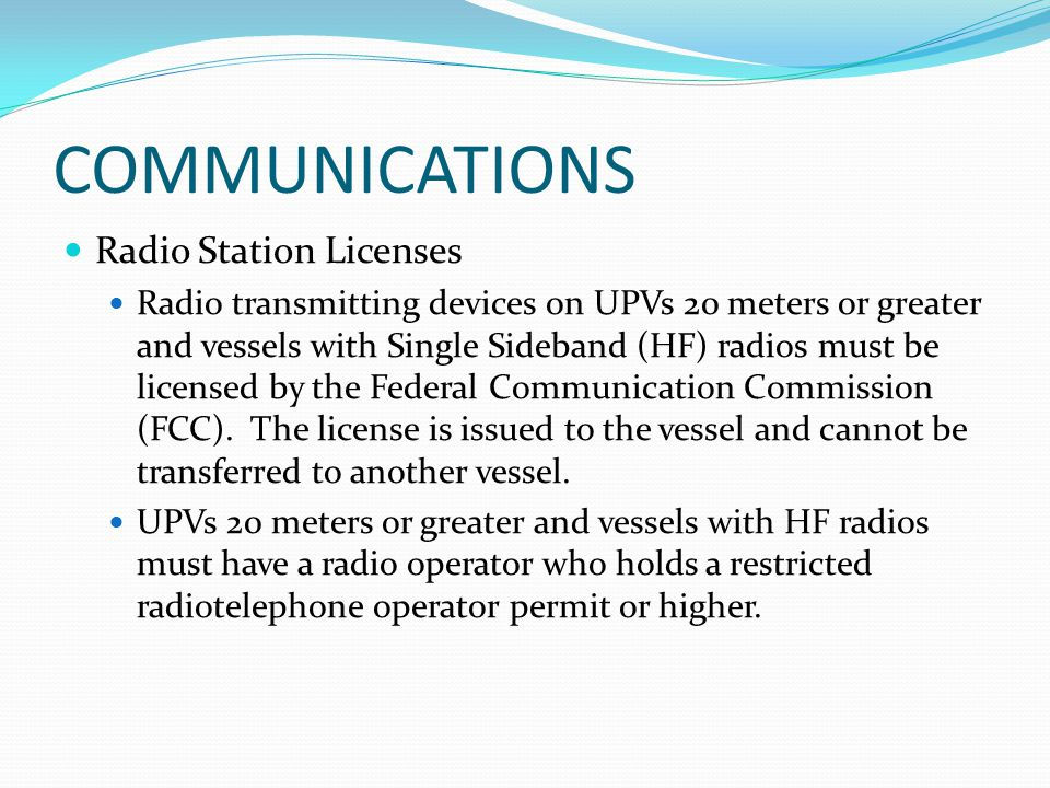 COMMUNICATIONS Radio Station Licenses Radio transmitting devices on UPVs 20 meters or greater and vessels with Single Sideband (HF) radios must be lic