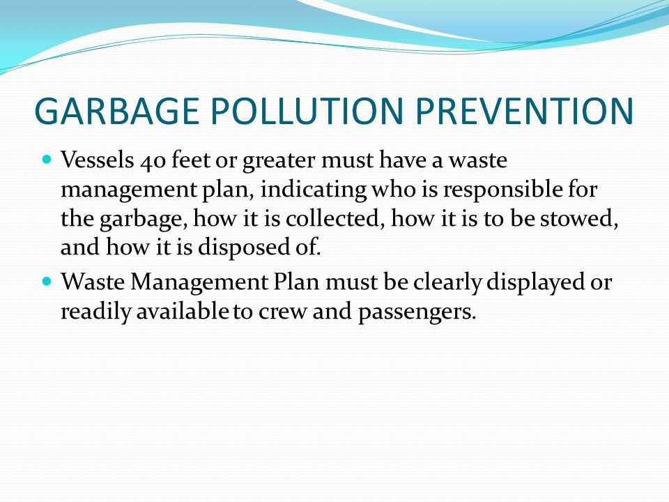 GARBAGE POLLUTION PREVENTION Vessels 40 feet or greater must have a waste management plan, indicating who is responsible for the garbage, how it is co