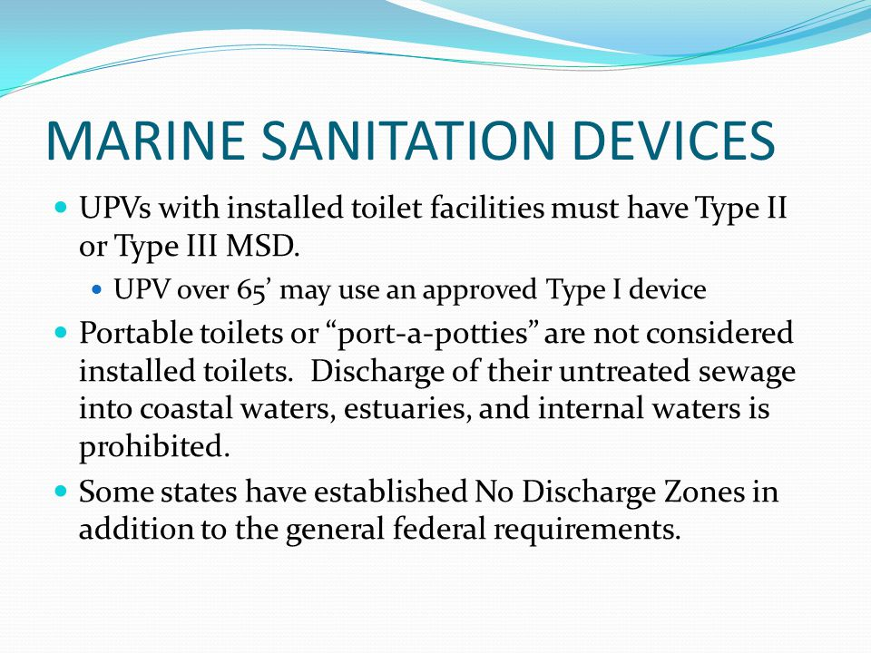 MARINE SANITATION DEVICES UPVs with installed toilet facilities must have Type II or Type III MSD. UPV over 65 may use an approved Type I device Porta