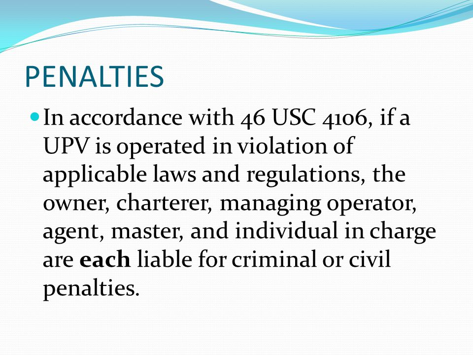 PENALTIES In accordance with 46 USC 4106, if a UPV is operated in violation of applicable laws and regulations, the owner, charterer, managing operato