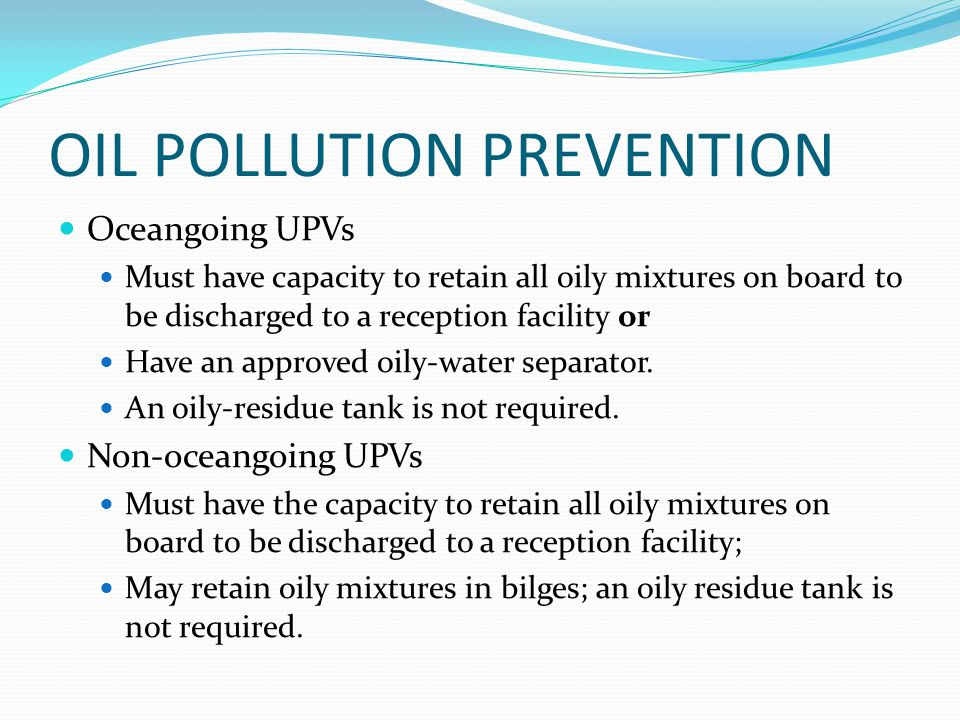 OIL POLLUTION PREVENTION Oceangoing UPVs Must have capacity to retain all oily mixtures on board to be discharged to a reception facility or Have an a