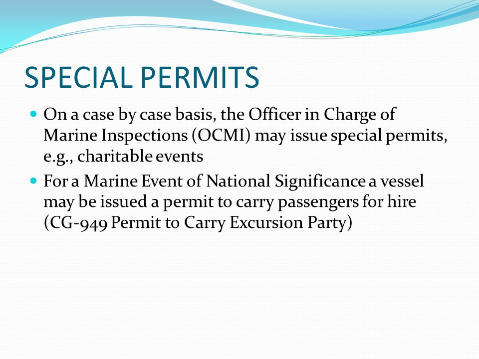 SPECIAL PERMITS On a case by case basis, the Officer in Charge of Marine Inspections (OCMI) may issue special permits, e.g., charitable events For a M