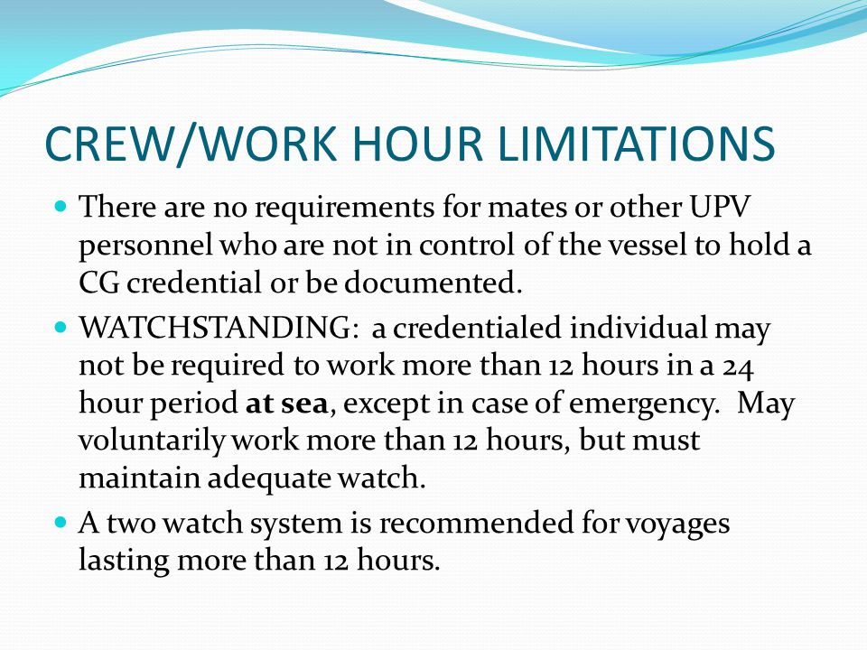CREW/WORK HOUR LIMITATIONS There are no requirements for mates or other UPV personnel who are not in control of the vessel to hold a CG credential or