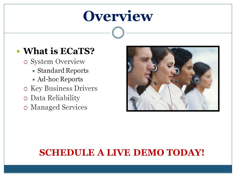 ECaTS 9-1-1 System Product Definition: The ECaTS 9-1-1 Reporting System is a secure Internet-based MIS application that reports on all PSAPs in an entire county, jurisdiction or state Intuitive one click reporting Call and Trunk statistics information CDR and ALI information Local call taker statistics Hassle-free & Low-maintenance No servers or expensive equipment at PSAP Easy to use with just an Internet browser CPE Agnostic