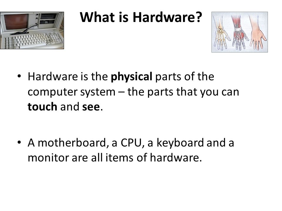 What is Hardware? Hardware is the physical parts of the computer system – the parts that you can touch and see. A motherboard, a CPU, a keyboard and a