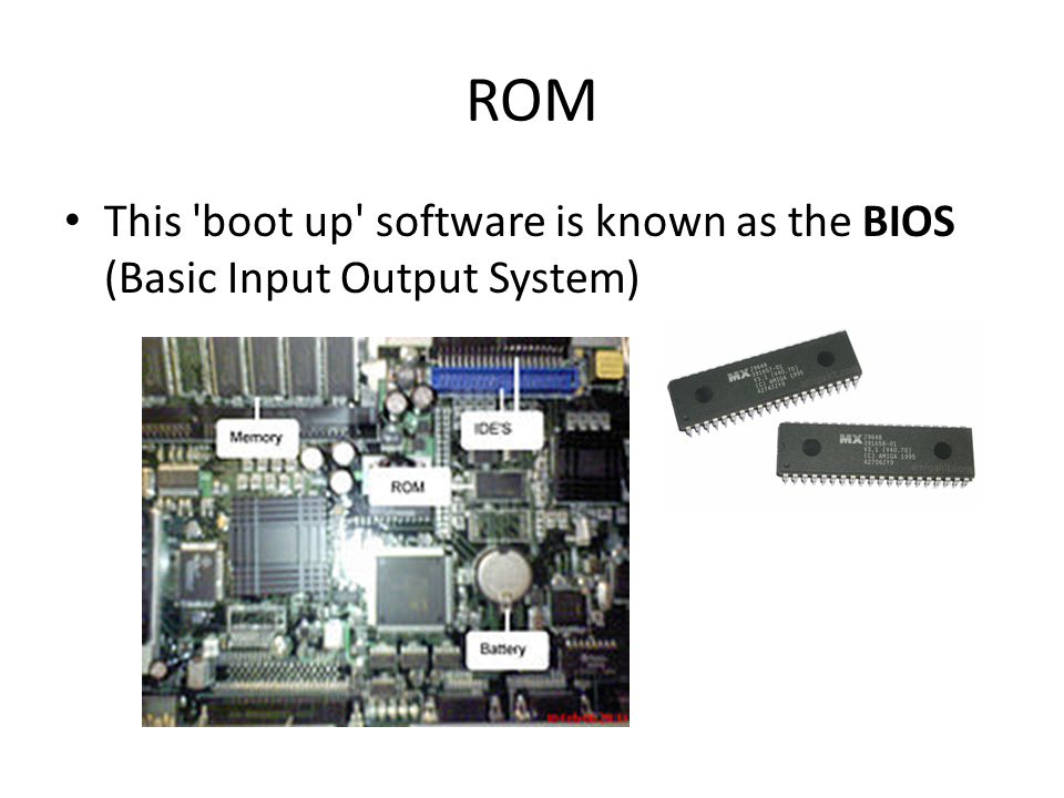 ROM This 'boot up' software is known as the BIOS (Basic Input Output System)