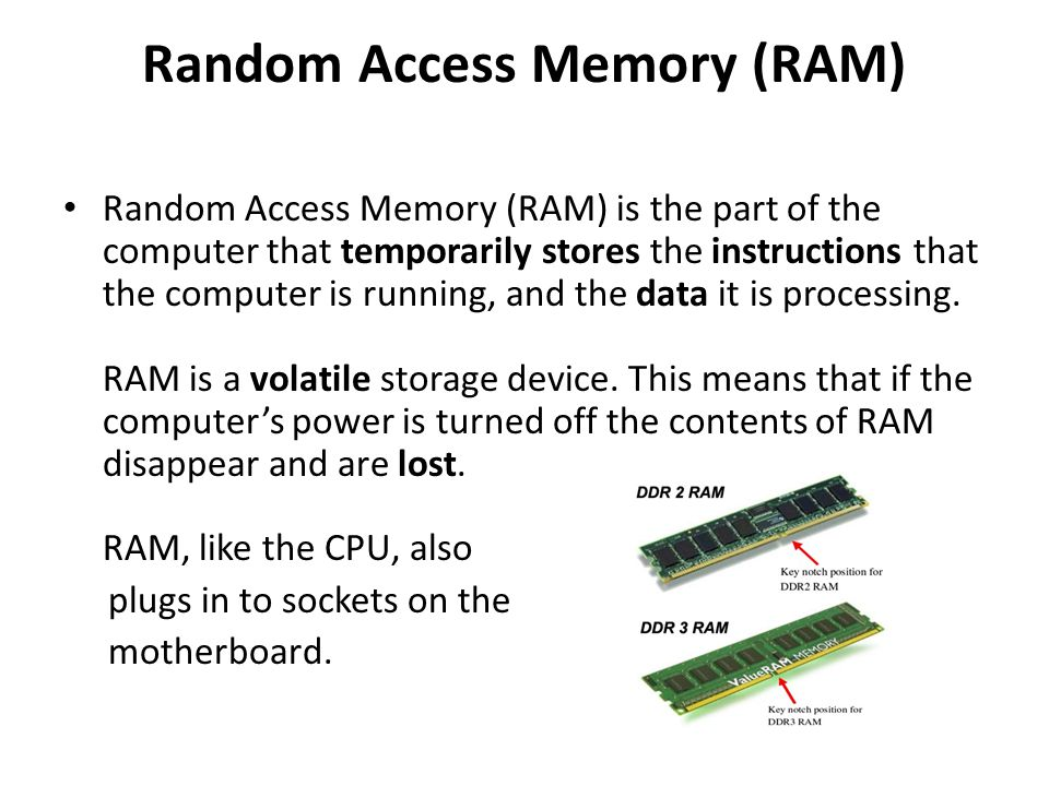 RAM When a computer is in use, its RAM will contain… The operating system software The application software currently being used Any data that is being processed