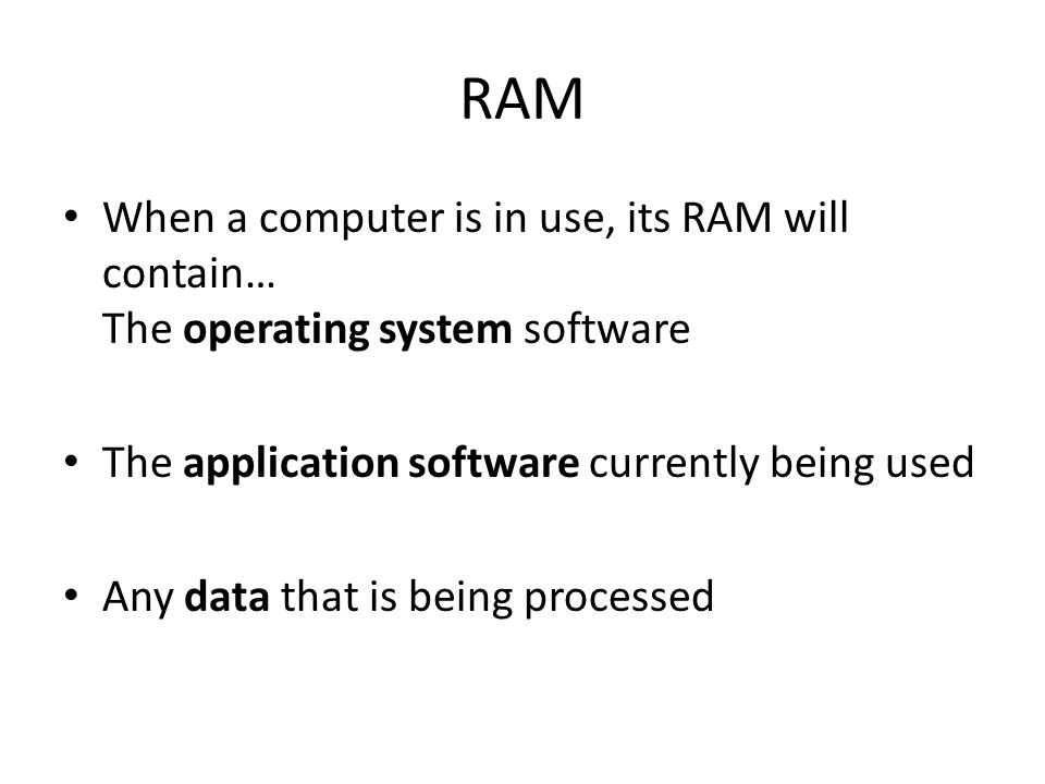 RAM When a computer is in use, its RAM will contain… The operating system software The application software currently being used Any data that is bein