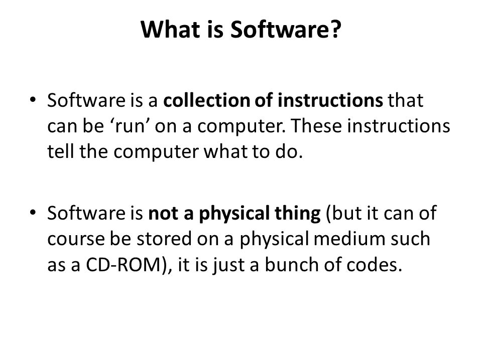 What is Software? Software is a collection of instructions that can be run on a computer. These instructions tell the computer what to do. Software is
