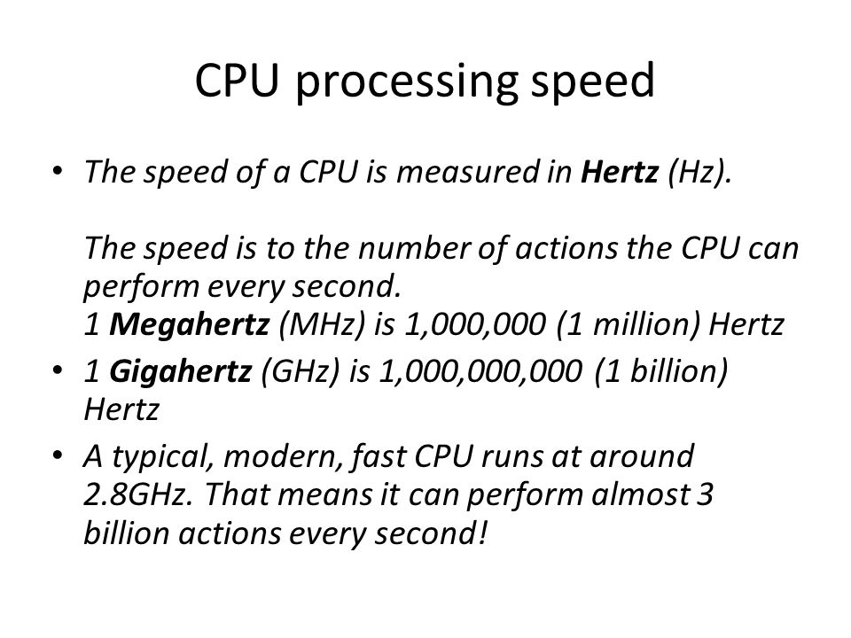 CPU processing speed The speed of a CPU is measured in Hertz (Hz). The speed is to the number of actions the CPU can perform every second. 1 Megahertz