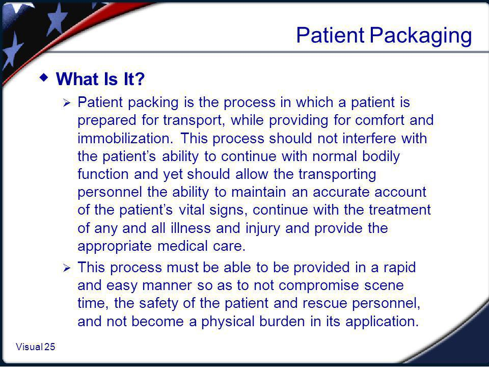 Visual 1.25 Visual 25 Patient Packaging What Is It? Patient packing is the process in which a patient is prepared for transport, while providing for c