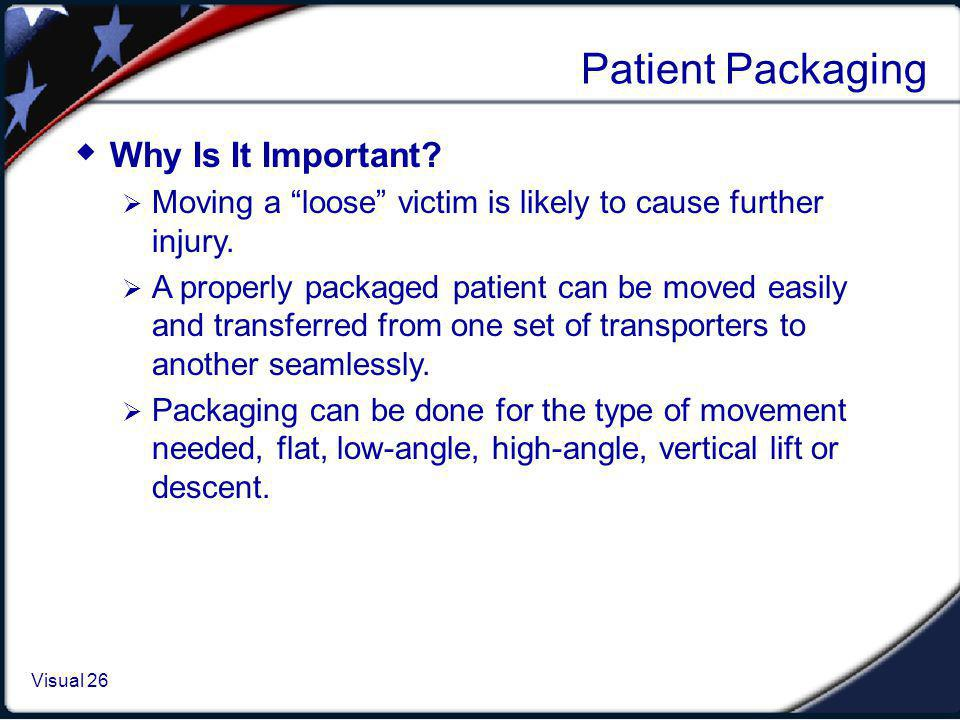 Visual 1.26 Visual 26 Patient Packaging Why Is It Important? Moving a loose victim is likely to cause further injury. A properly packaged patient can