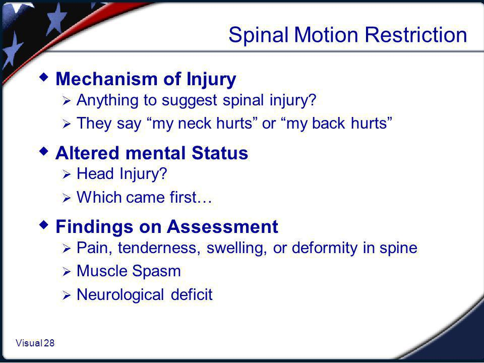 Visual 1.28 Visual 28 Spinal Motion Restriction Mechanism of Injury Anything to suggest spinal injury? They say my neck hurts or my back hurts Altered