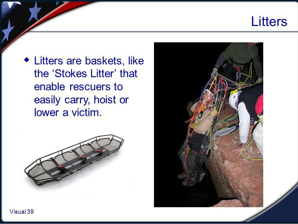 Visual 1.39 Visual 39 Litters Litters are baskets, like the Stokes Litter that enable rescuers to easily carry, hoist or lower a victim.