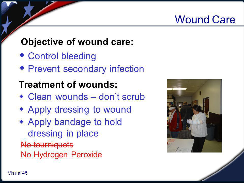 Visual 1.45 Visual 45 Wound Care Control bleeding Prevent secondary infection Objective of wound care: Treatment of wounds : Clean wounds – dont scrub