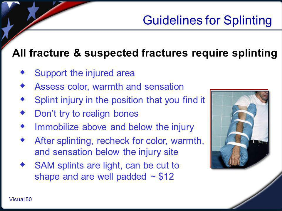 Visual 1.50 Visual 50 Guidelines for Splinting Support the injured area Assess color, warmth and sensation Splint injury in the position that you find