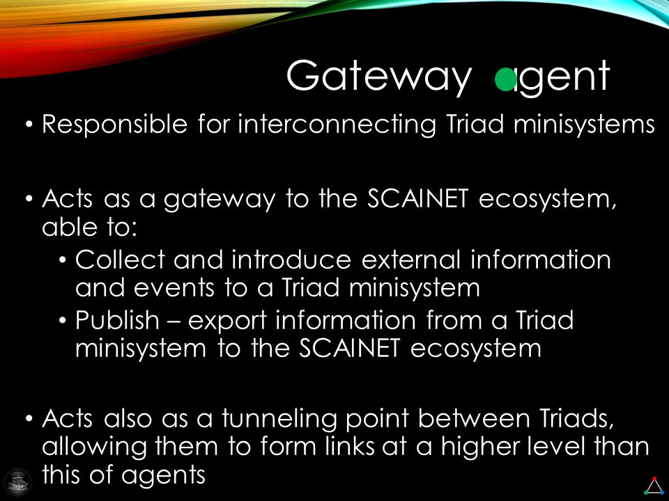Responsible for interconnecting Triad minisystems Acts as a gateway to the SCAINET ecosystem, able to: Collect and introduce external information and events to a Triad minisystem Publish – export information from a Triad minisystem to the SCAINET ecosystem Acts also as a tunneling point between Triads, allowing them to form links at a higher level than this of agents Gateway gent