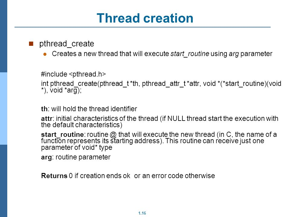 1.16 pthread_create Creates a new thread that will execute start_routine using arg parameter #include int pthread_create(pthread_t *th, pthread_attr_t *attr, void *(*start_routine)(void *), void *arg); th: will hold the thread identifier attr: initial characteristics of the thread (if NULL thread start the execution with the default characteristics) start_routine: that will execute the new thread (in C, the name of a function represents its starting address).