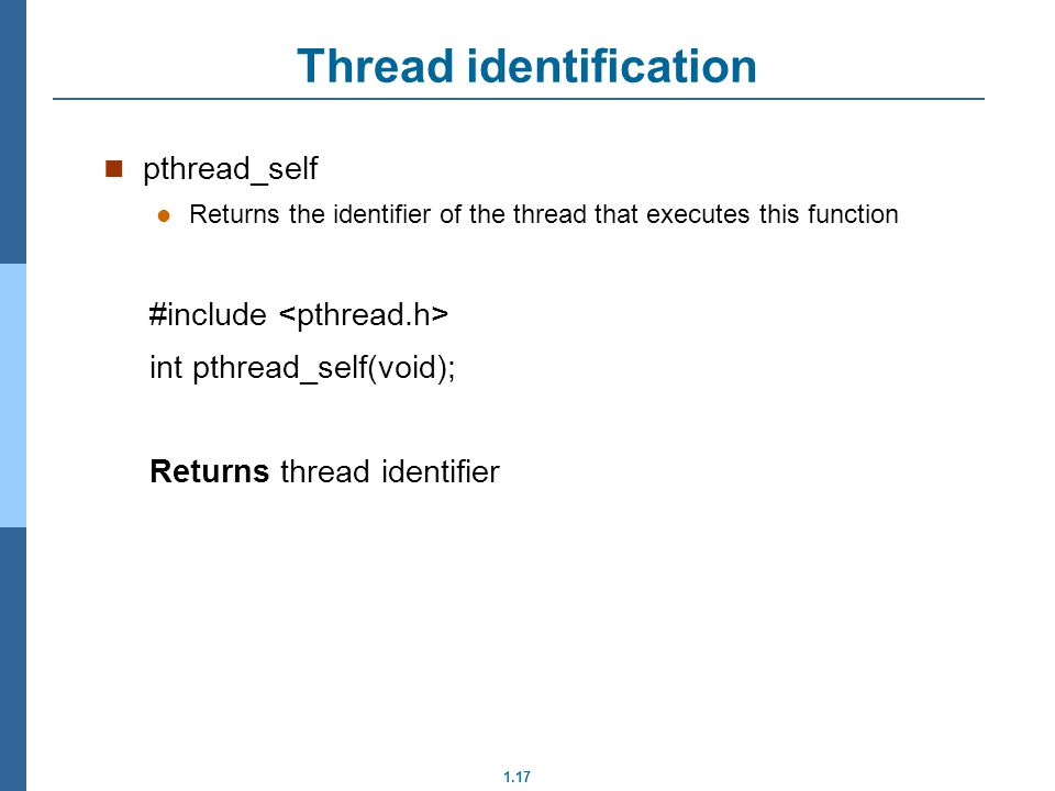 1.17 pthread_self Returns the identifier of the thread that executes this function #include int pthread_self(void); Returns thread identifier Thread identification