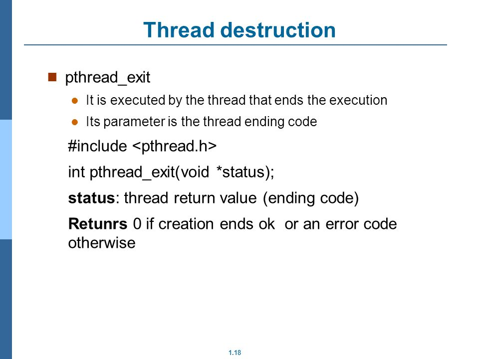 1.18 pthread_exit It is executed by the thread that ends the execution Its parameter is the thread ending code #include int pthread_exit(void *status); status: thread return value (ending code) Retunrs 0 if creation ends ok or an error code otherwise Thread destruction