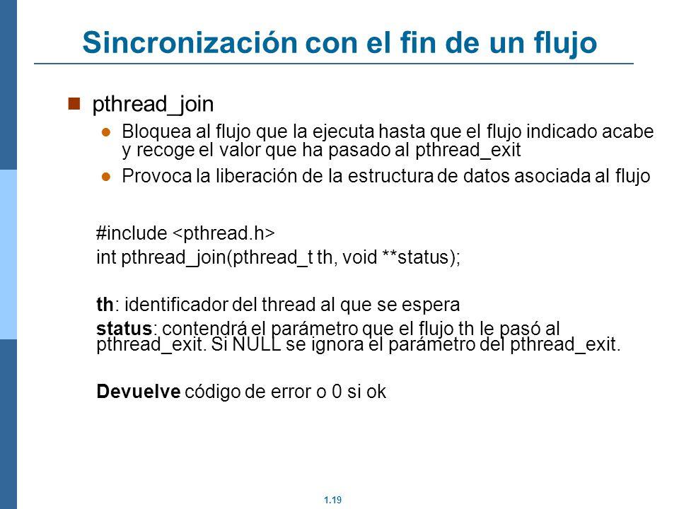 1.19 pthread_join Bloquea al flujo que la ejecuta hasta que el flujo indicado acabe y recoge el valor que ha pasado al pthread_exit Provoca la liberación de la estructura de datos asociada al flujo #include int pthread_join(pthread_t th, void **status); th: identificador del thread al que se espera status: contendrá el parámetro que el flujo th le pasó al pthread_exit.