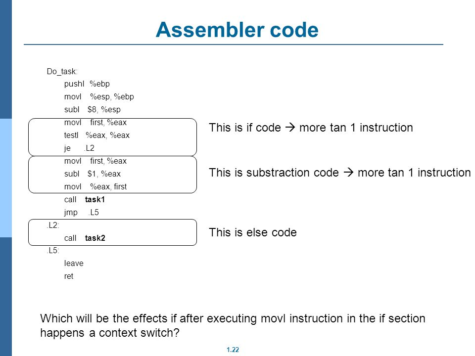 1.22 Assembler code Do_task: pushl %ebp movl %esp, %ebp subl $8, %esp movl first, %eax testl %eax, %eax je.L2 movl first, %eax subl $1, %eax movl %eax, first call task1 jmp.L5.L2: call task2.L5: leave ret This is if code more tan 1 instruction This is substraction code more tan 1 instruction This is else code Which will be the effects if after executing movl instruction in the if section happens a context switch