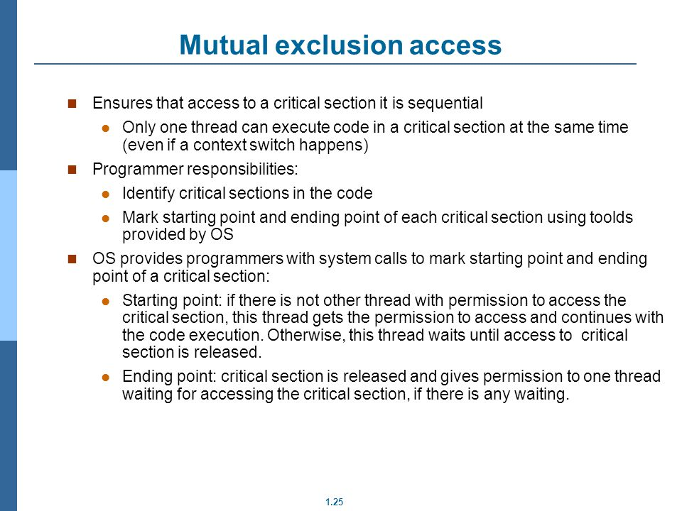 1.25 Ensures that access to a critical section it is sequential Only one thread can execute code in a critical section at the same time (even if a context switch happens) Programmer responsibilities: Identify critical sections in the code Mark starting point and ending point of each critical section using toolds provided by OS OS provides programmers with system calls to mark starting point and ending point of a critical section: Starting point: if there is not other thread with permission to access the critical section, this thread gets the permission to access and continues with the code execution.