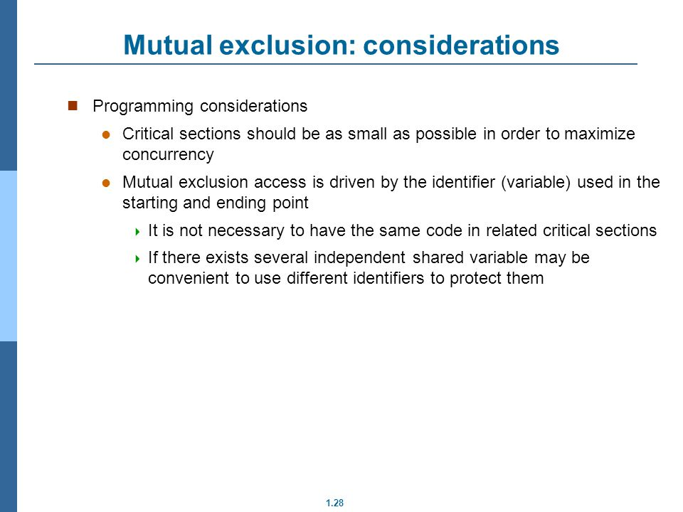 1.28 Programming considerations Critical sections should be as small as possible in order to maximize concurrency Mutual exclusion access is driven by the identifier (variable) used in the starting and ending point It is not necessary to have the same code in related critical sections If there exists several independent shared variable may be convenient to use different identifiers to protect them Mutual exclusion: considerations