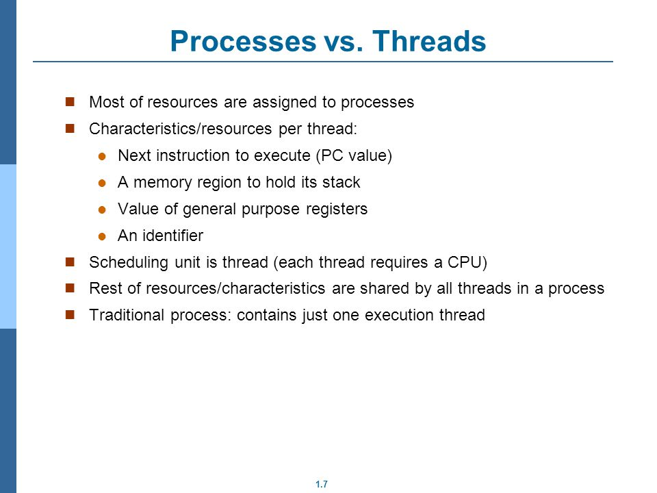 1.7 Most of resources are assigned to processes Characteristics/resources per thread: Next instruction to execute (PC value) A memory region to hold its stack Value of general purpose registers An identifier Scheduling unit is thread (each thread requires a CPU) Rest of resources/characteristics are shared by all threads in a process Traditional process: contains just one execution thread Processes vs.