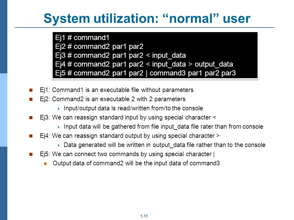 1.11 System utilization: normal user Ej1: Command1 is an executable file without parameters Ej2: Command2 is an executable 2 with 2 parameters Input/output data is read/written from/to the console Ej3: We can reassign standard input by using special character < Input data will be gathered from file input_data file rater than from console Ej4: We can reassign standard output by using special character > Data generated will be written in output_data file rather than to the console Ej5: We can connect two commands by using special character | Output data of command2 will be the input data of command3 Ej1 # command1 Ej2 # command2 par1 par2 Ej3 # command2 par1 par2 < input_data Ej4 # command2 par1 par2 output_data Ej5 # command2 par1 par2 | command3 par1 par2 par3 Ej1 # command1 Ej2 # command2 par1 par2 Ej3 # command2 par1 par2 < input_data Ej4 # command2 par1 par2 output_data Ej5 # command2 par1 par2 | command3 par1 par2 par3