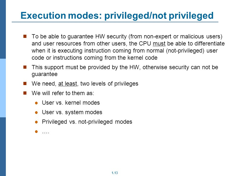1.13 Execution modes: privileged/not privileged To be able to guarantee HW security (from non-expert or malicious users) and user resources from other users, the CPU must be able to differentiate when it is executing instruction coming from normal (not-privileged) user code or instructions coming from the kernel code This support must be provided by the HW, otherwise security can not be guarantee We need, at least, two levels of privileges We will refer to them as: User vs.