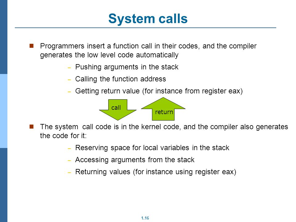 1.16 System calls Programmers insert a function call in their codes, and the compiler generates the low level code automatically – Pushing arguments in the stack – Calling the function address – Getting return value (for instance from register eax) The system call code is in the kernel code, and the compiler also generates the code for it: – Reserving space for local variables in the stack – Accessing arguments from the stack – Returning values (for instance using register eax) call return