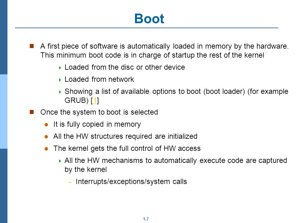 1.7 Boot A first piece of software is automatically loaded in memory by the hardware.