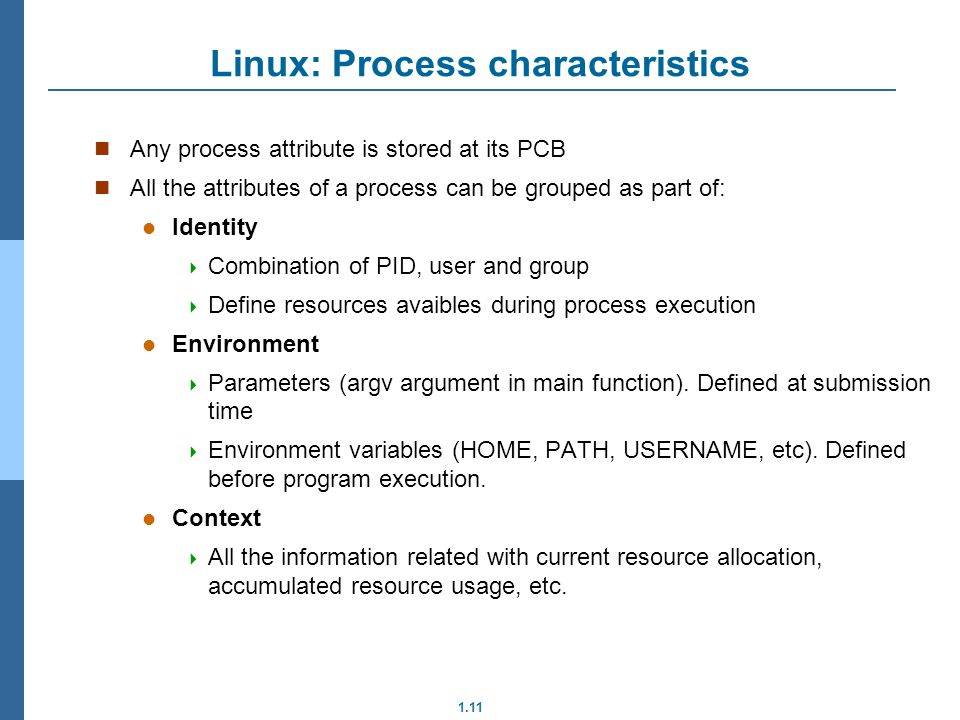 1.11 Linux: Process characteristics Any process attribute is stored at its PCB All the attributes of a process can be grouped as part of: Identity Com