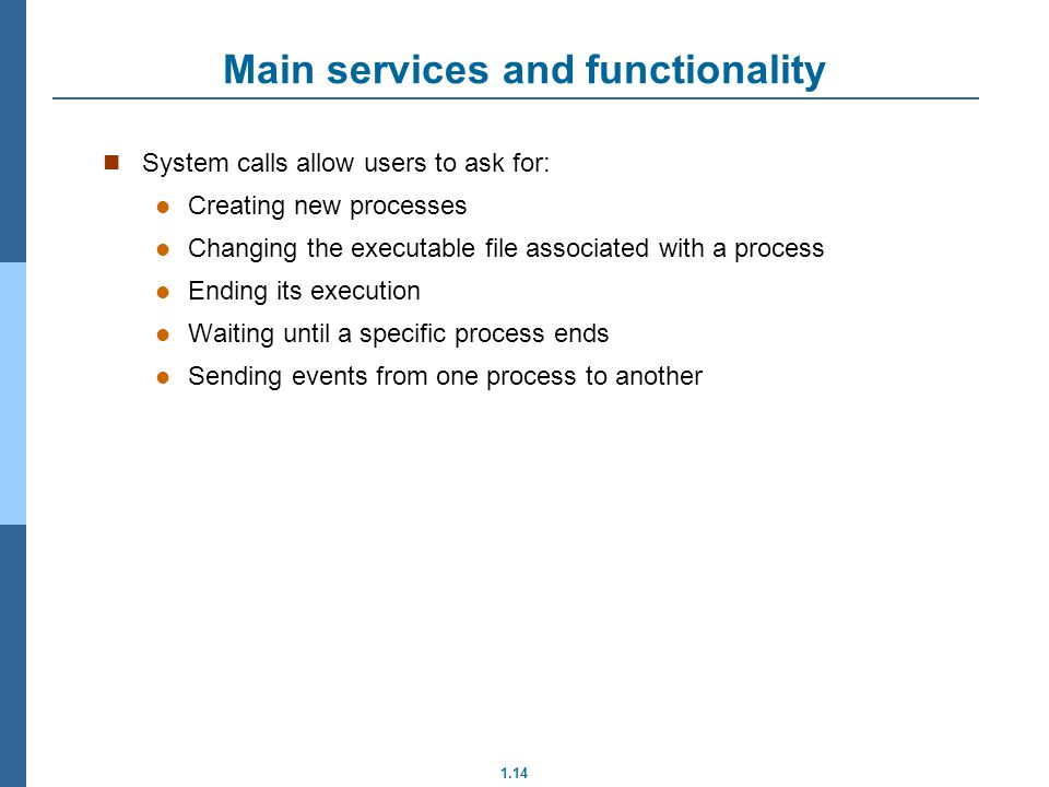 1.14 Main services and functionality System calls allow users to ask for: Creating new processes Changing the executable file associated with a proces