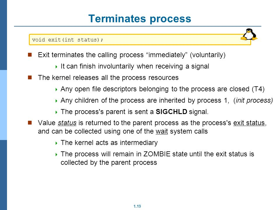 1.19 Terminates process Exit terminates the calling process immediately (voluntarily) It can finish involuntarily when receiving a signal The kernel r