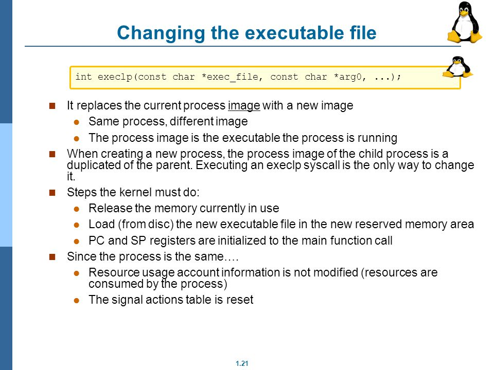 1.21 Changing the executable file It replaces the current process image with a new image Same process, different image The process image is the execut