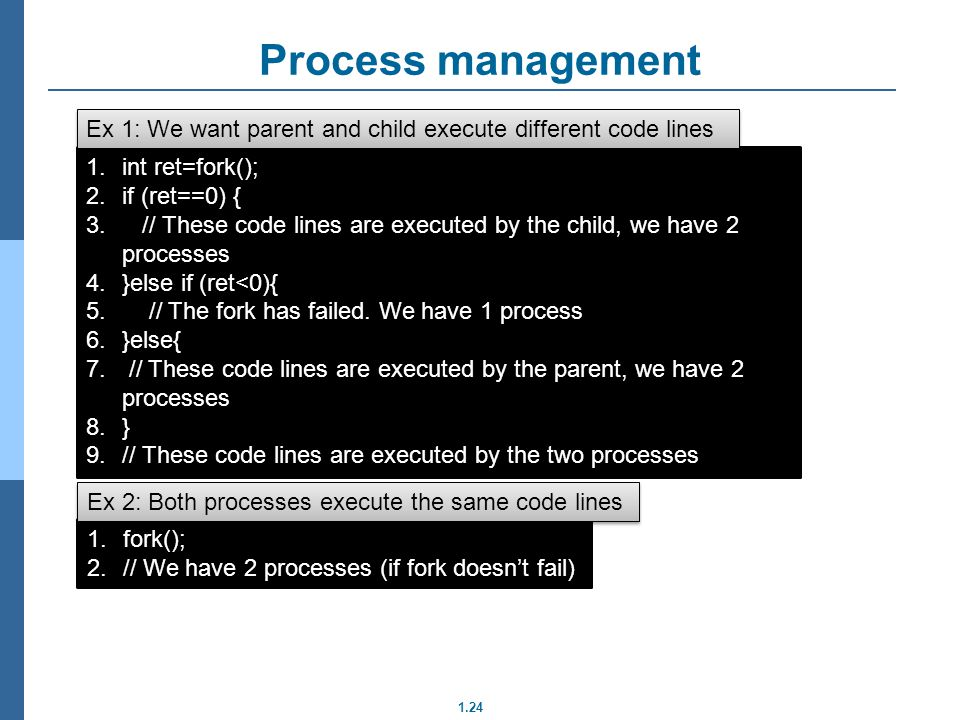 1.24 Process management 1.int ret=fork(); 2.if (ret==0) { 3. // These code lines are executed by the child, we have 2 processes 4.}else if (ret<0){ 5.