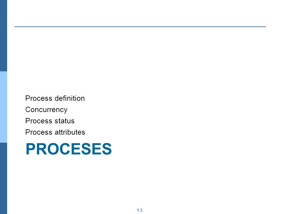 1.3 PROCESES Process definition Concurrency Process status Process attributes