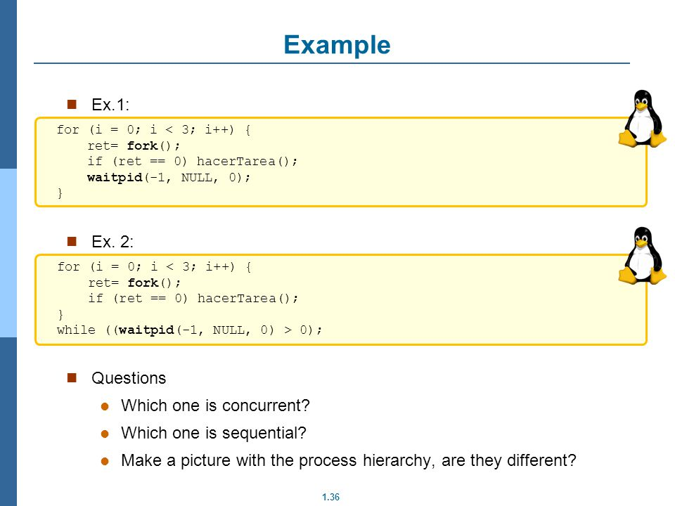 1.36 Example Ex.1: Ex. 2: Questions Which one is concurrent? Which one is sequential? Make a picture with the process hierarchy, are they different? f