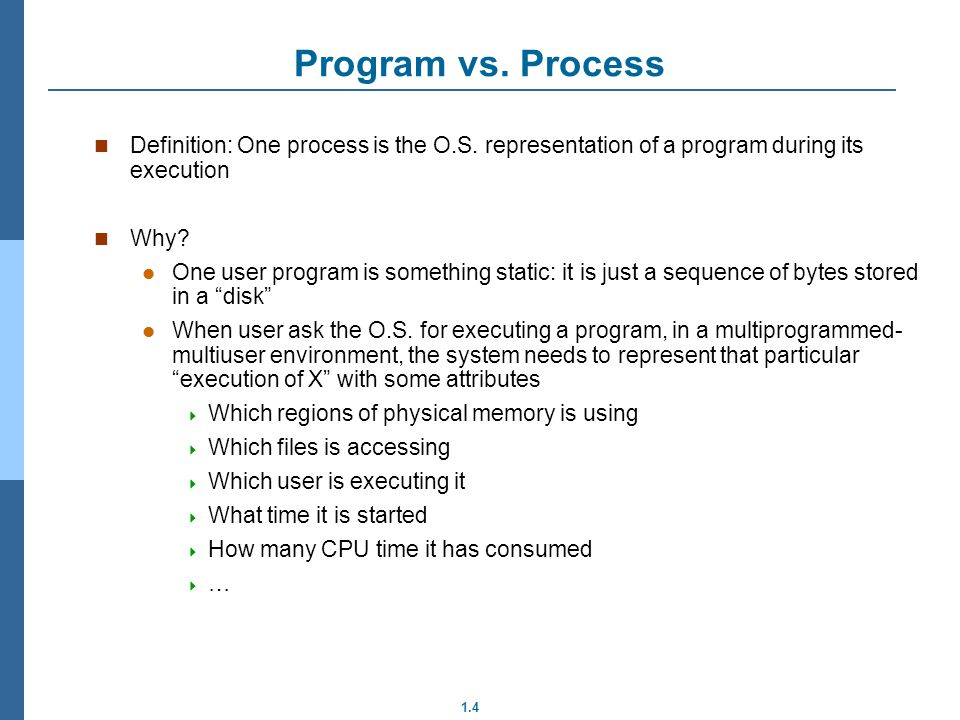 1.4 Program vs. Process Definition: One process is the O.S. representation of a program during its execution Why? One user program is something static