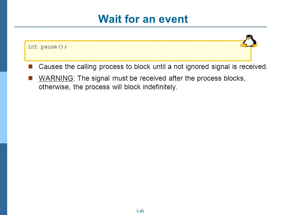 1.49 Wait for an event Causes the calling process to block until a not ignored signal is received. WARNING: The signal must be received after the proc