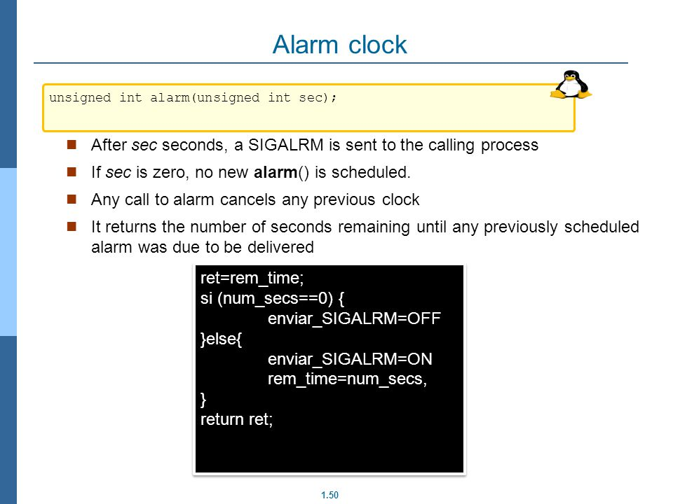 1.50 Alarm clock After sec seconds, a SIGALRM is sent to the calling process If sec is zero, no new alarm() is scheduled. Any call to alarm cancels an