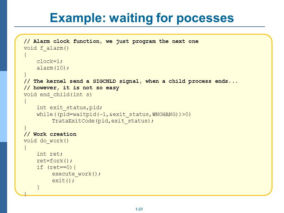 1.61 Example: waiting for pocesses // Alarm clock function, we just program the next one void f_alarm() { clock=1; alarm(10); } // The kernel send a S