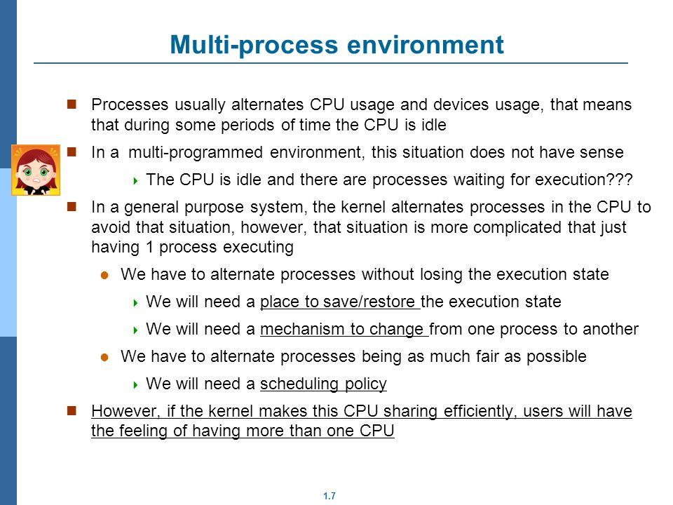 1.7 Multi-process environment Processes usually alternates CPU usage and devices usage, that means that during some periods of time the CPU is idle In