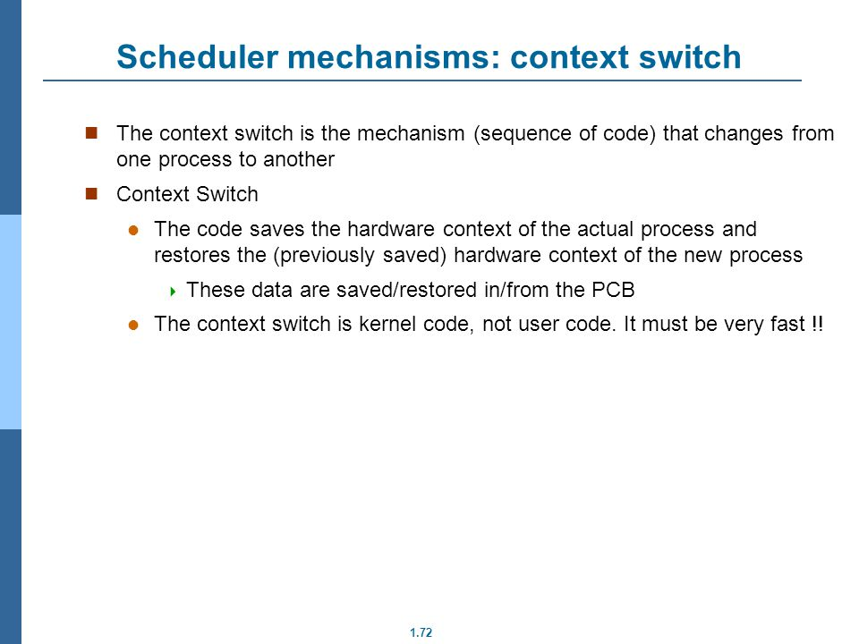 1.72 Scheduler mechanisms: context switch The context switch is the mechanism (sequence of code) that changes from one process to another Context Swit