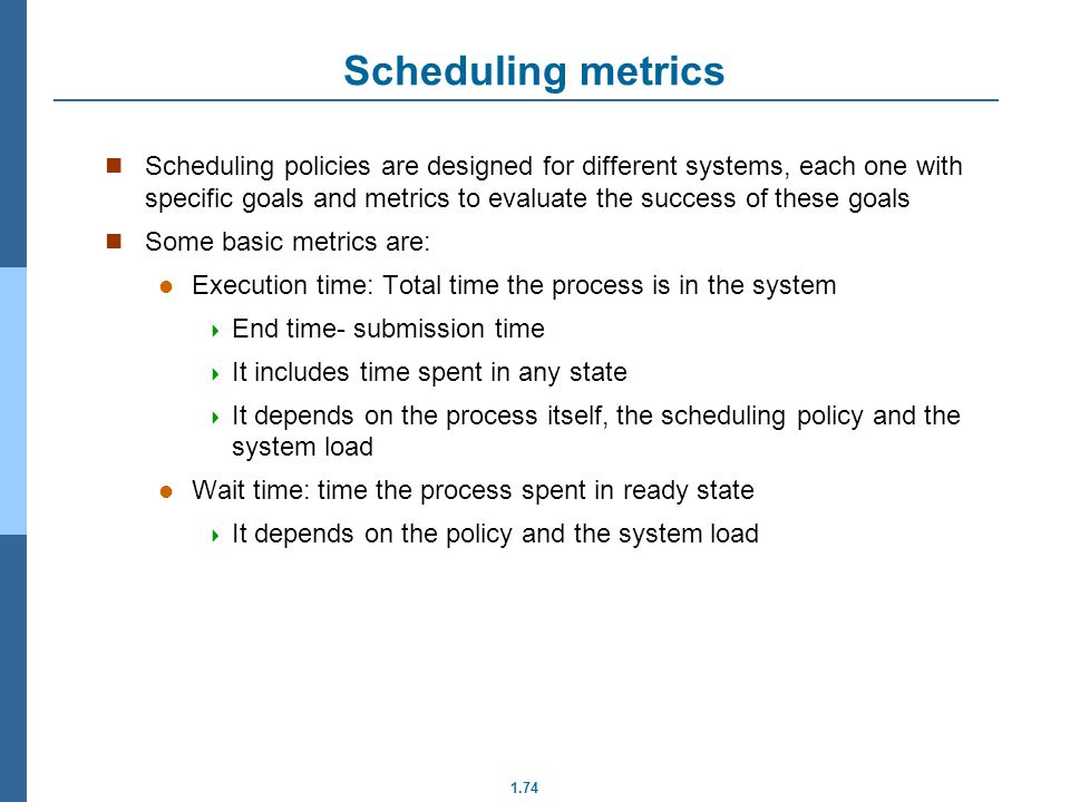 1.74 Scheduling metrics Scheduling policies are designed for different systems, each one with specific goals and metrics to evaluate the success of th