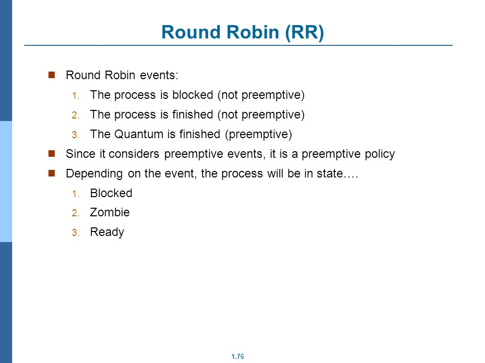 1.76 Round Robin (RR) Round Robin events: 1. The process is blocked (not preemptive) 2. The process is finished (not preemptive) 3. The Quantum is fin