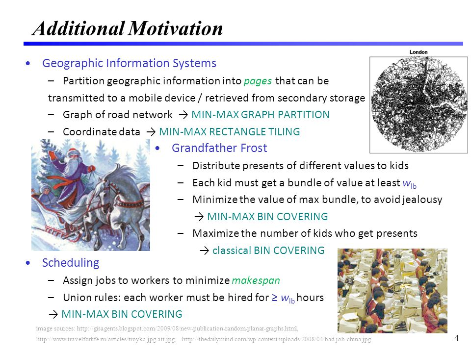 Geographic Information Systems –Partition geographic information into pages that can be transmitted to a mobile device / retrieved from secondary storage –Graph of road network MIN-MAX GRAPH PARTITION –Coordinate data MIN-MAX RECTANGLE TILING Scheduling –Assign jobs to workers to minimize makespan –Union rules: each worker must be hired for w lb hours MIN-MAX BIN COVERING Additional Motivation 4 image sources: http://gisagents.blogspot.com/2009/08/new-publication-random-planar-graphs.html, Grandfather Frost –Distribute presents of different values to kids –Each kid must get a bundle of value at least w lb –Minimize the value of max bundle, to avoid jealousy MIN-MAX BIN COVERING –Maximize the number of kids who get presents classical BIN COVERING http://www.travelforlife.ru/articles/troyka.jpg.att.jpg, http://thedailymind.com/wp-content/uploads/2008/04/bad-job-china.jpg