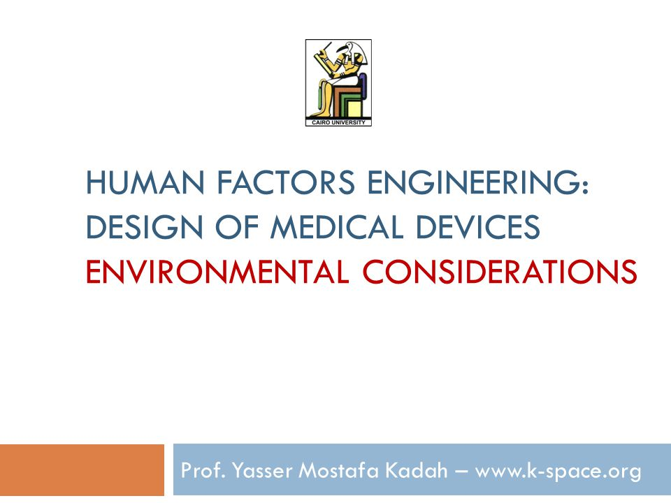 HUMAN FACTORS ENGINEERING: DESIGN OF MEDICAL DEVICES ENVIRONMENTAL CONSIDERATIONS Prof.